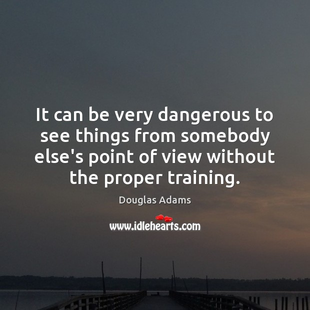It can be very dangerous to see things from somebody else's point Douglas Adams Picture Quote