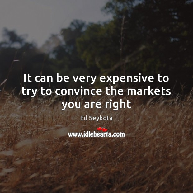 It can be very expensive to try to convince the markets you are right Ed Seykota Picture Quote