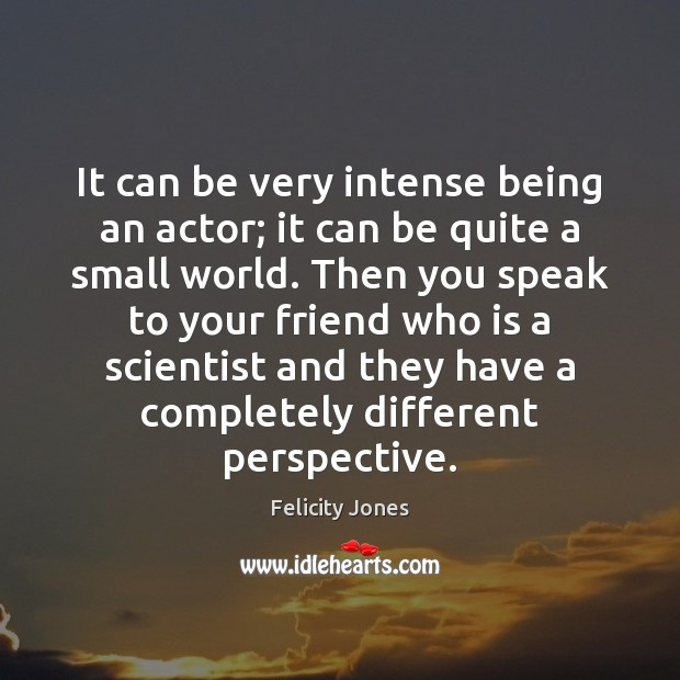 It can be very intense being an actor; it can be quite Felicity Jones Picture Quote