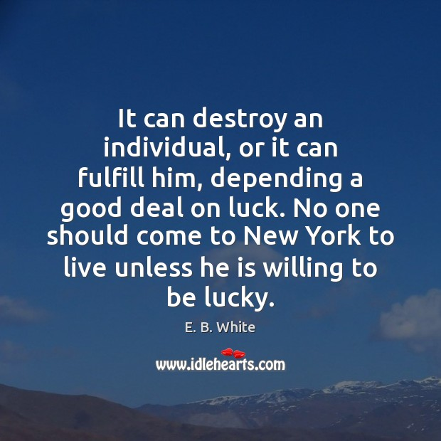 It can destroy an individual, or it can fulfill him, depending a E. B. White Picture Quote