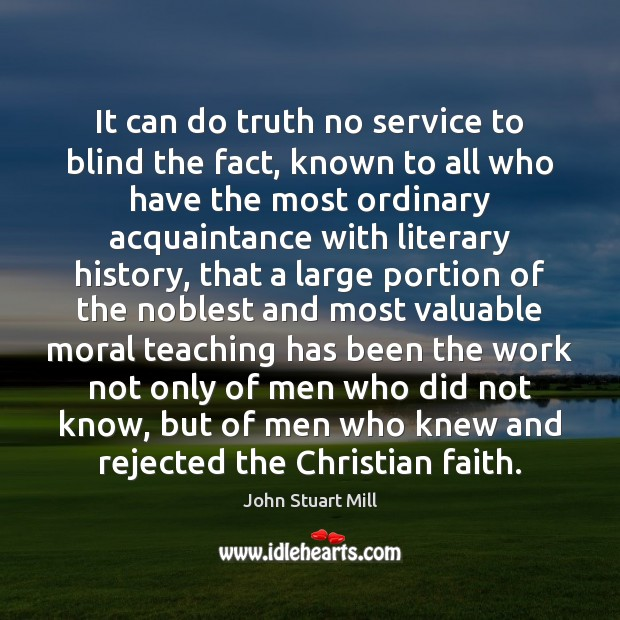 It can do truth no service to blind the fact, known to John Stuart Mill Picture Quote