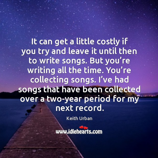 It can get a little costly if you try and leave it until then to write songs. Keith Urban Picture Quote