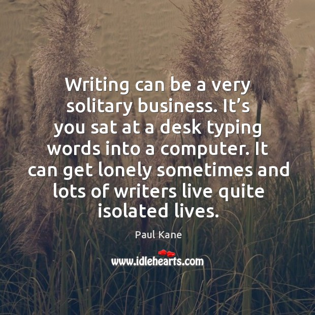 It can get lonely sometimes and lots of writers live quite isolated lives. Paul Kane Picture Quote
