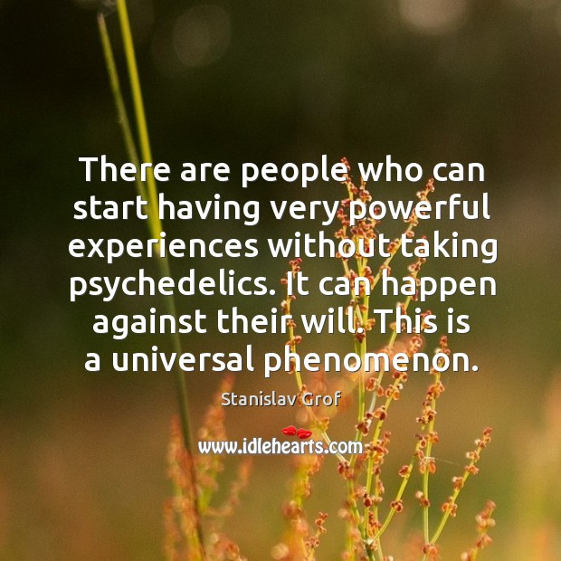 It can happen against their will. This is a universal phenomenon. Stanislav Grof Picture Quote