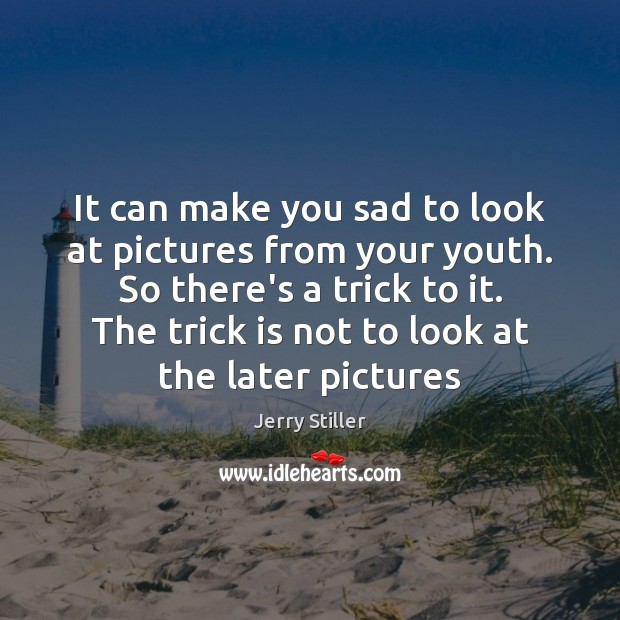 It can make you sad to look at pictures from your youth. Jerry Stiller Picture Quote