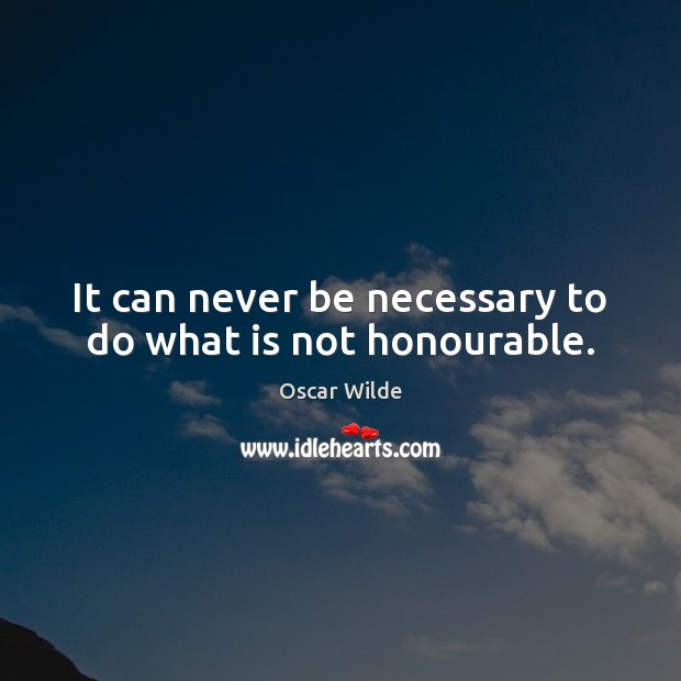 Image, It can never be necessary to do what is not honourable.