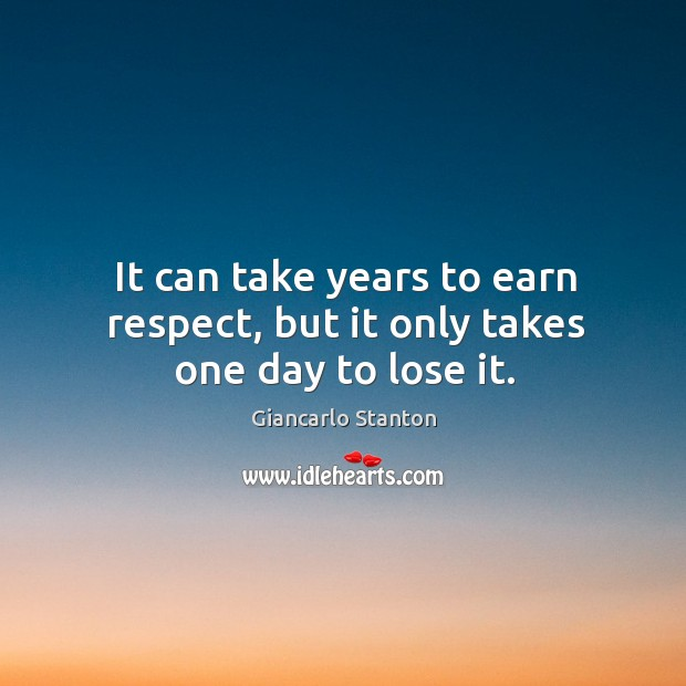 It can take years to earn respect, but it only takes one day to lose it. Image