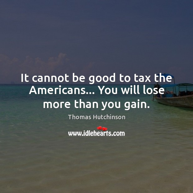 It cannot be good to tax the Americans… You will lose more than you gain. Image