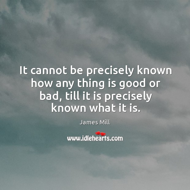 It cannot be precisely known how any thing is good or bad, till it is precisely known what it is. Image