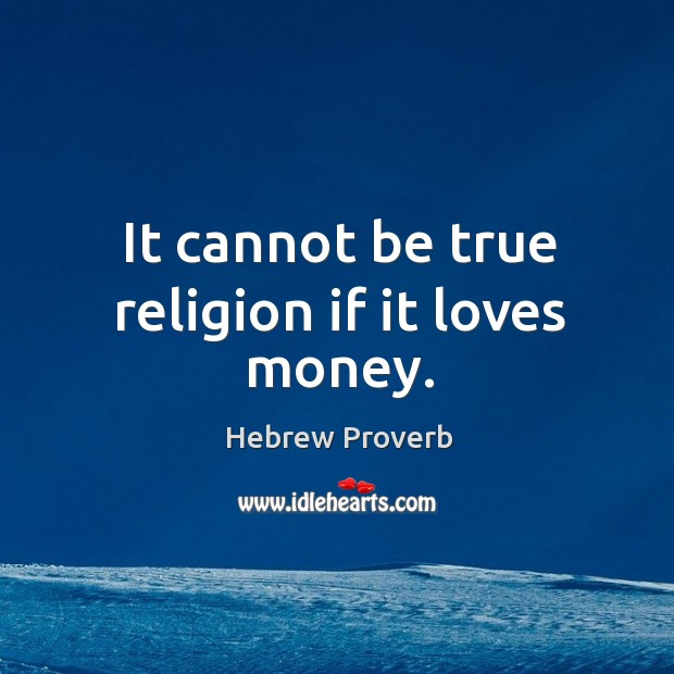 Image, It cannot be true religion if it loves money.