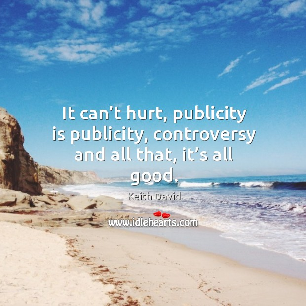 It can't hurt, publicity is publicity, controversy and all that, it's all good. Publicity Quotes Image