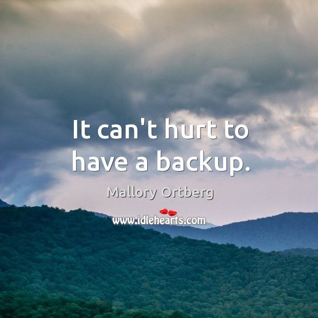 It can't hurt to have a backup. Mallory Ortberg Picture Quote
