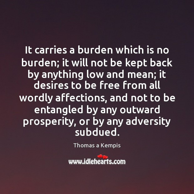 It carries a burden which is no burden; it will not be Thomas a Kempis Picture Quote