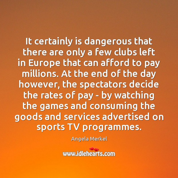 It certainly is dangerous that there are only a few clubs left Angela Merkel Picture Quote