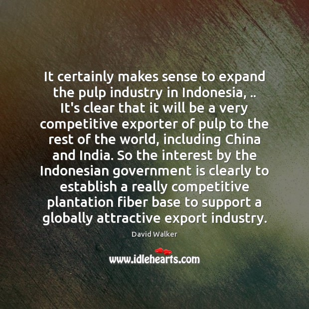 It certainly makes sense to expand the pulp industry in Indonesia, .. It's David Walker Picture Quote