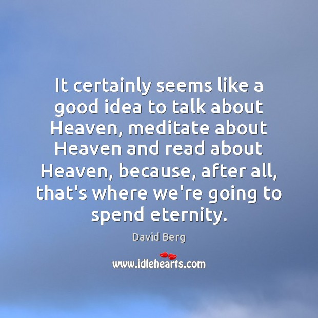 It certainly seems like a good idea to talk about Heaven, meditate David Berg Picture Quote