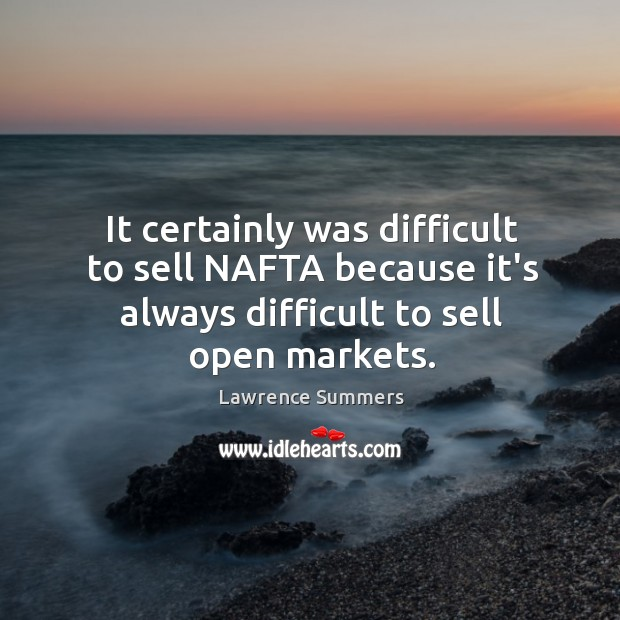 It certainly was difficult to sell NAFTA because it's always difficult to Lawrence Summers Picture Quote