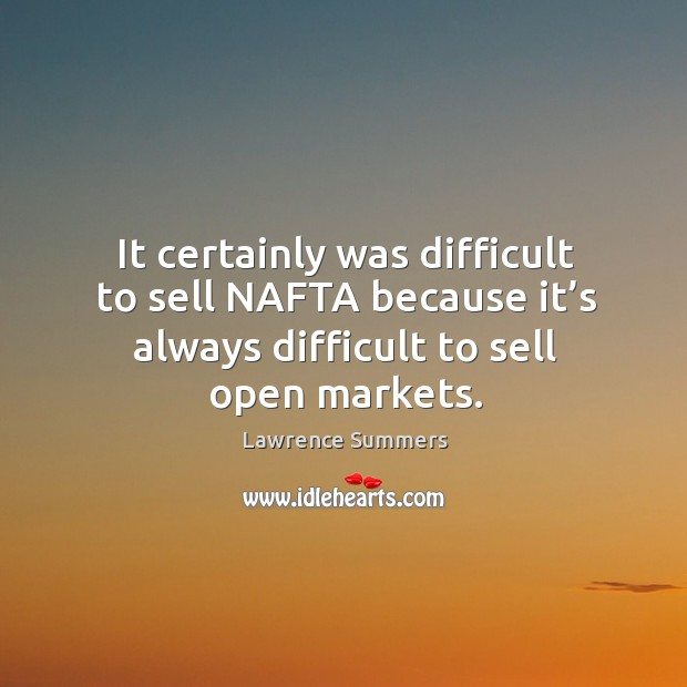 Image, It certainly was difficult to sell nafta because it's always difficult to sell open markets.