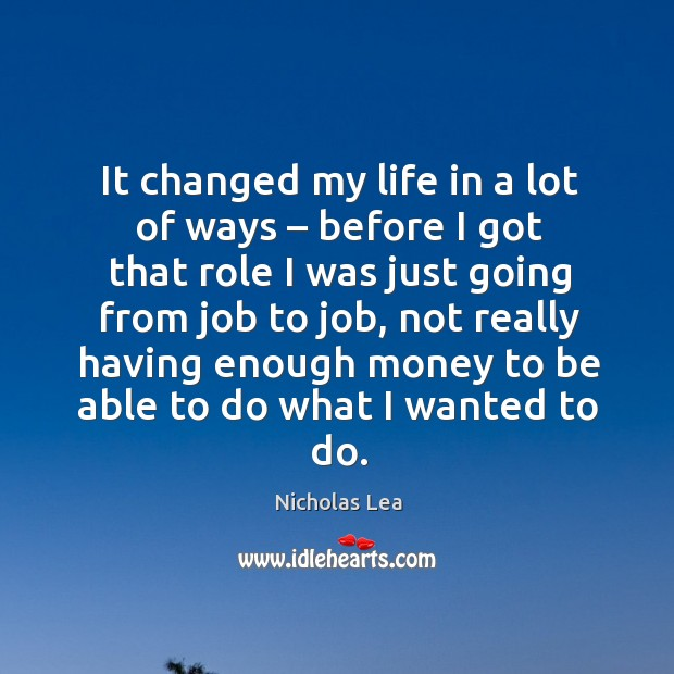 It changed my life in a lot of ways – before I got that role I was just going from job to job Nicholas Lea Picture Quote