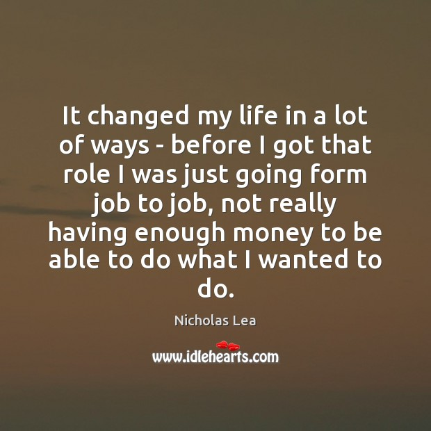 It changed my life in a lot of ways – before I Nicholas Lea Picture Quote