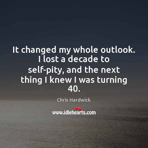 It changed my whole outlook. I lost a decade to self-pity, and Chris Hardwick Picture Quote