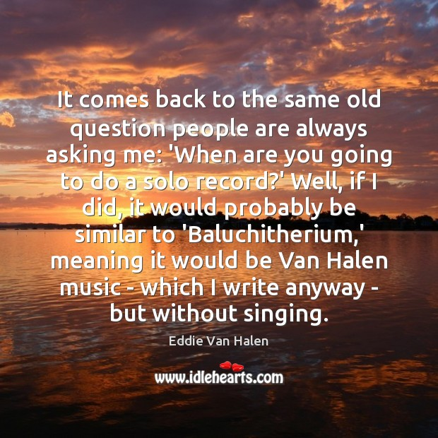 It comes back to the same old question people are always asking Eddie Van Halen Picture Quote