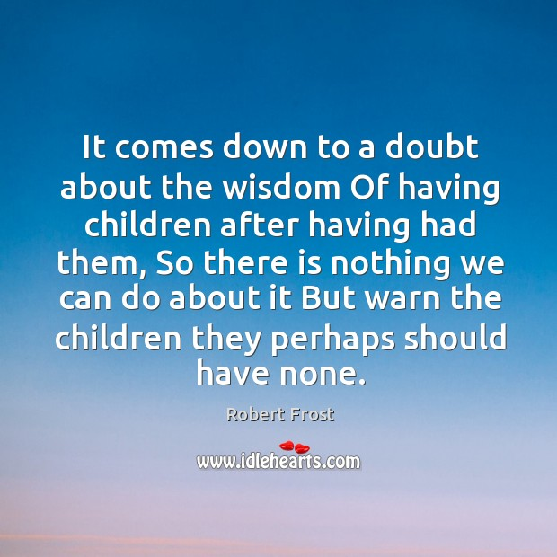 It comes down to a doubt about the wisdom Of having children Image