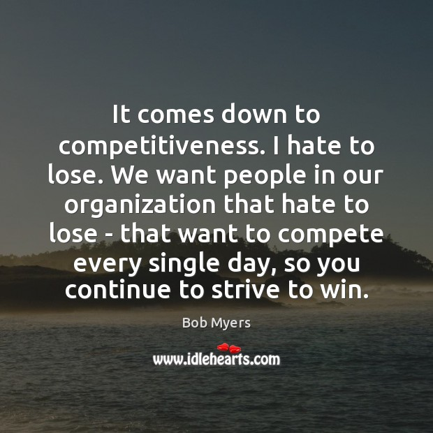 It comes down to competitiveness. I hate to lose. We want people Image
