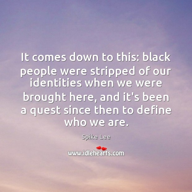 It comes down to this: black people were stripped of our identities Image