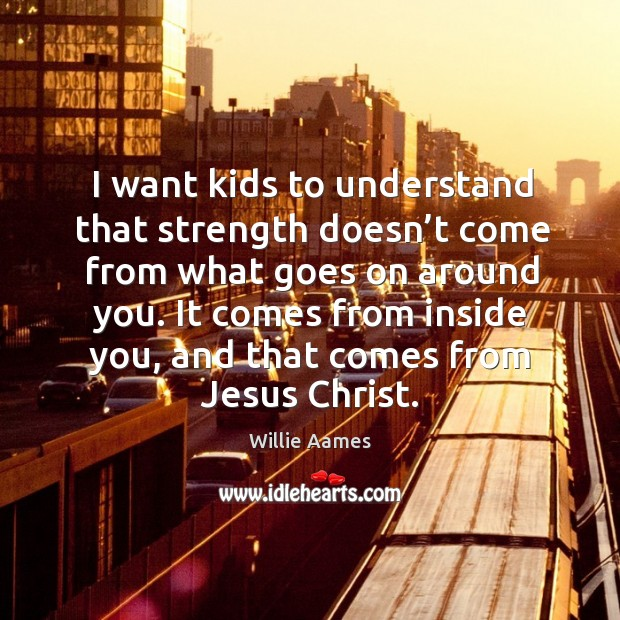 It comes from inside you, and that comes from jesus christ. Willie Aames Picture Quote