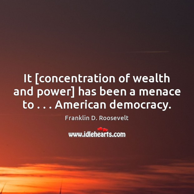 It [concentration of wealth and power] has been a menace to . . . American democracy. Image