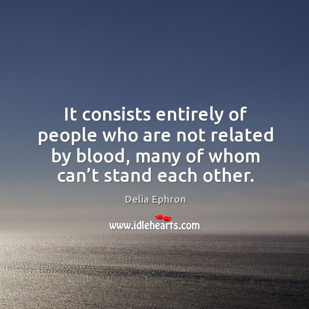 It consists entirely of people who are not related by blood, many of whom can't stand each other. Image