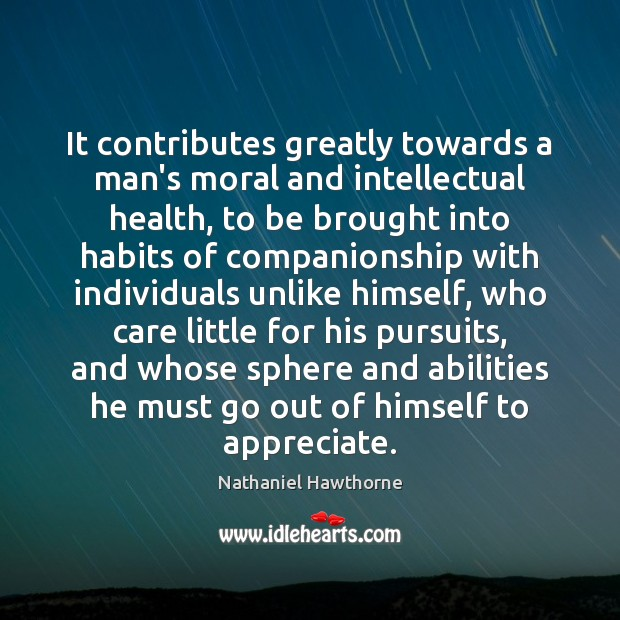 It contributes greatly towards a man's moral and intellectual health, to be Nathaniel Hawthorne Picture Quote