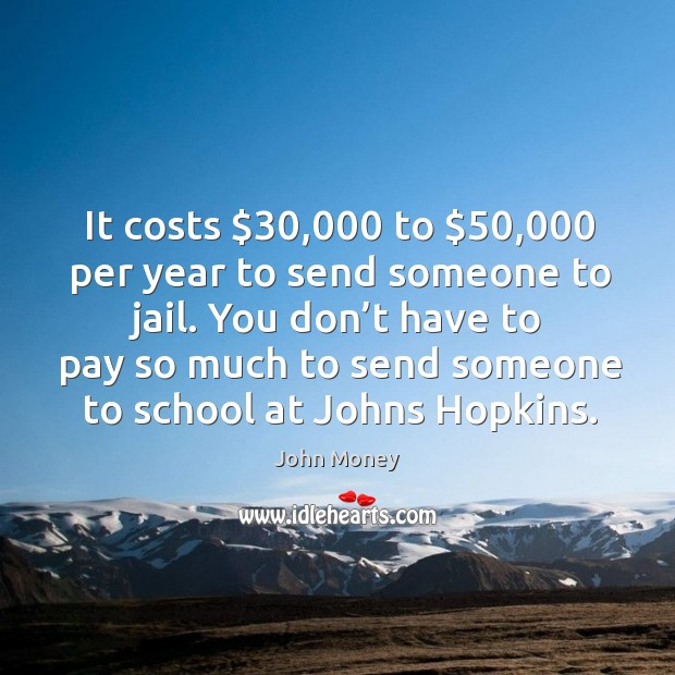 It costs $30,000 to $50,000 per year to send someone to jail. Image