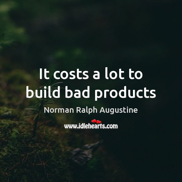 It costs a lot to build bad products Norman Ralph Augustine Picture Quote