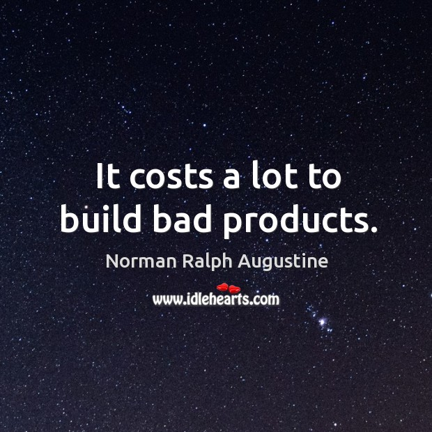 It costs a lot to build bad products. Norman Ralph Augustine Picture Quote