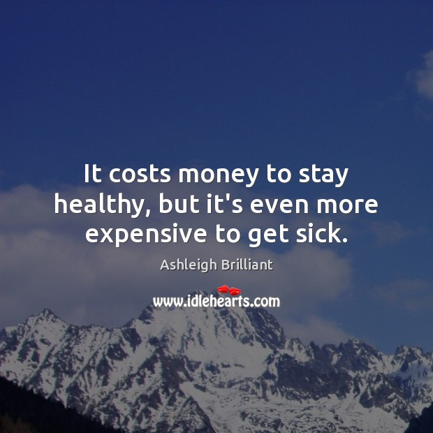 It costs money to stay healthy, but it's even more expensive to get sick. Ashleigh Brilliant Picture Quote
