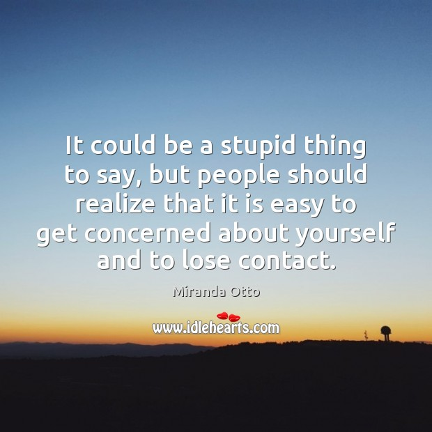 It could be a stupid thing to say, but people should realize Miranda Otto Picture Quote