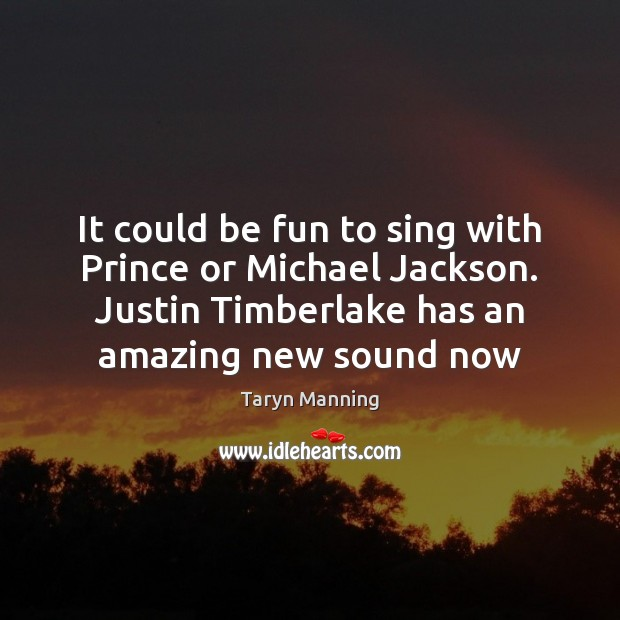 It could be fun to sing with Prince or Michael Jackson. Justin Image
