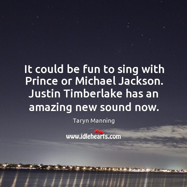 It could be fun to sing with prince or michael jackson. Justin timberlake has an amazing new sound now. Image