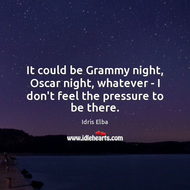 It could be Grammy night, Oscar night, whatever – I don't feel the pressure to be there. Image