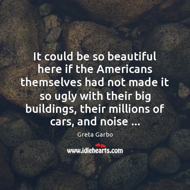 It could be so beautiful here if the Americans themselves had not Greta Garbo Picture Quote
