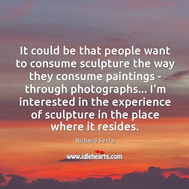 It could be that people want to consume sculpture the way they Richard Serra Picture Quote