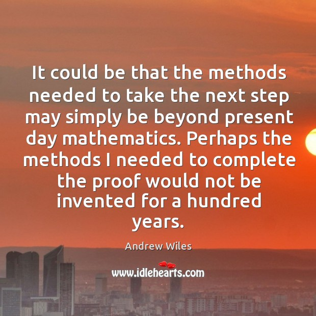 It could be that the methods needed to take the next step may simply be beyond present day mathematics. Andrew Wiles Picture Quote