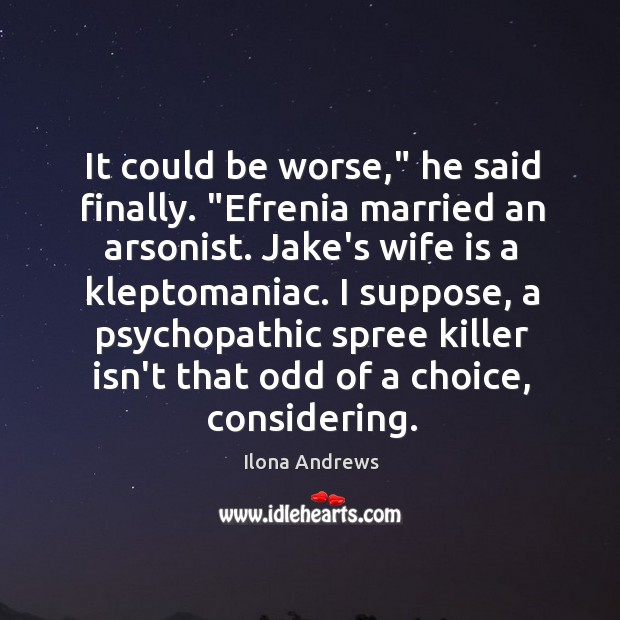 """Image, It could be worse,"""" he said finally. """"Efrenia married an arsonist. Jake's"""