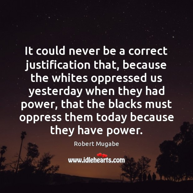 It could never be a correct justification that, because the whites oppressed Robert Mugabe Picture Quote