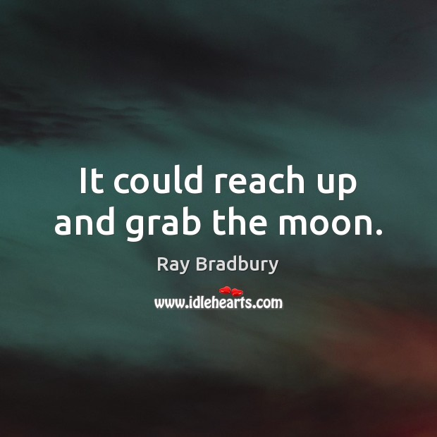 It could reach up and grab the moon. Ray Bradbury Picture Quote