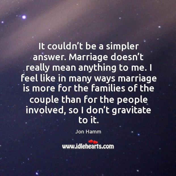 It couldn't be a simpler answer. Marriage doesn't really mean anything to me. Image