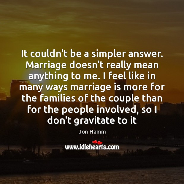It couldn't be a simpler answer. Marriage doesn't really mean anything to Jon Hamm Picture Quote