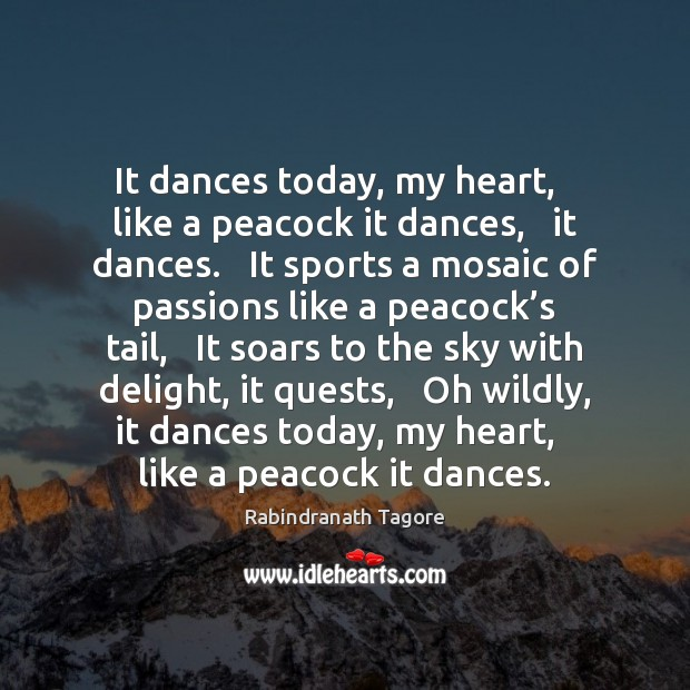Image, It dances today, my heart,   like a peacock it dances,   it dances.